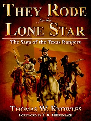 They Rode for the Lone Star, Volume 1: The Saga of the Texas Rangers: The Birth of Texas - The Civil War - Knowles, Thomas W, and Fehrenbach, T R (Foreword by)