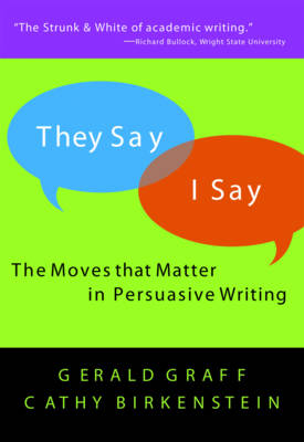 They Say/I Say: The Moves That Matter in Persuasive Writing - Graff, Gerald, and Birkenstein, Cathy