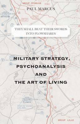 They Shall Beat Their Swords Into Plowshares: Military Strategy, Psychoanalysis and the Art of Living - Marcus, Paul