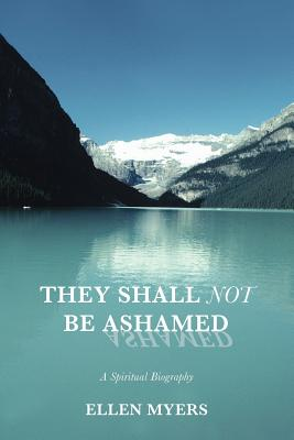 They Shall Not Be Ashamed: A Spiritual Biography - Myers, Ellen