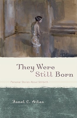 They Were Still Born: Personal Stories about Stillbirth - Atlas, Janel C (Editor), and McCracken, Elizabeth (Foreword by)