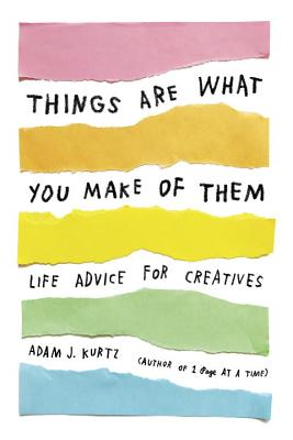 Things Are What You Make of Them: Life Advice for Creatives - Kurtz, Adam J, and Bonney, Grace (Foreword by)