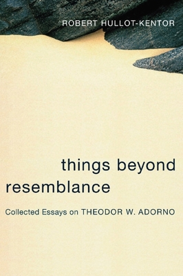 Things Beyond Resemblance: Collected Essays on Theodor W. Adorno - Hullot-Kentor, Robert, and Goehr, Lydia (Preface by)
