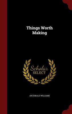 Things Worth Making - Williams, Archibald