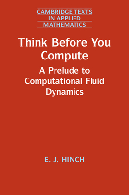 Think Before You Compute: A Prelude to Computational Fluid Dynamics - Hinch, E. J.
