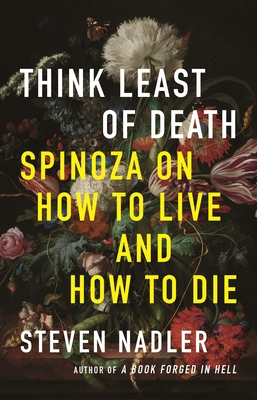 Think Least of Death: Spinoza on How to Live and How to Die - Nadler, Steven