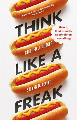 Think Like a Freak: How to Think Smarter About Almost Everything - Levitt, Steven D., and Dubner, Stephen J.