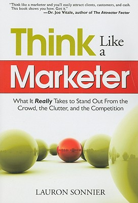 Think Like a Marketer: What It Really Takes to Stand Out from the Crowd, the Clutter, and the Competition - Sonnier, Lauron