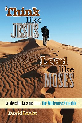 Think Like Jesus, Lead Like Moses: Leadership Lessons from the Wilderness Crucible - Lantz, David L
