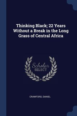 Thinking Black; 22 Years Without a Break in the Long Grass of Central Africa - Daniel, Crawford