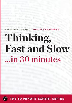 Thinking, Fast and Slow in 30 Minutes - The Expert Guide to Daniel Kahneman's Critically Acclaimed Book (The 30 Minute Expert Series) - The 30 Minute Expert Series