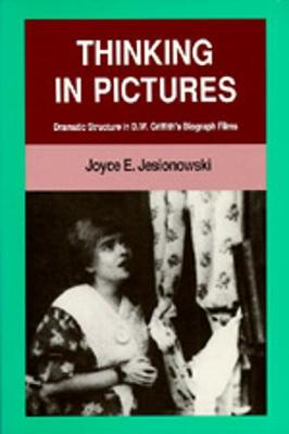 Thinking in Pictures: Dramatic Structure in D. W. Griffith's Biograph Films - Jesionowski, Joyce E