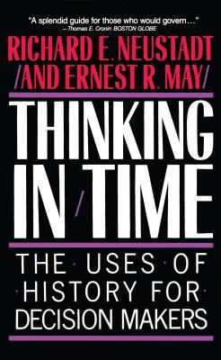 Thinking in Time: The Uses of History for Decision Makers - Neustadt, Richard E, and Richard E Neustadt, and May, Ernest R