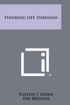 Thinking Life Through - Sheen, Fulton J, Reverend, D.D.