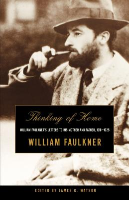 Thinking of Home: William Faulkner's Letters to His Mother and Father, 1918-1925 - Faulkner, William, and Watson, James G (Editor)