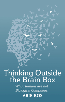 Thinking Outside the Brain Box: Why Humans Are Not Biological Computers - Bos, Arie, and Mees, Philip (Translated by)