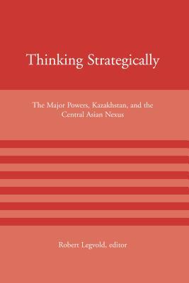 Thinking Strategically: The Major Powers, Kazakhstan, and the Central Asian Nexus - Legvold, Robert, Professor (Editor)