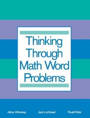 Thinking Through Math Word Problems: Strategies for Intermediate Elementary School Students - Whimbey, Arthur (Editor), and Lochhead, Jack, and Potter, Paula B