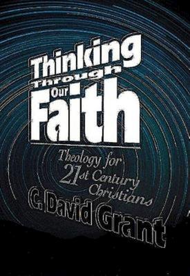 Thinking Through Our Faith - Grant, C David, and Grant, D