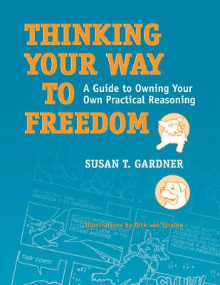 Thinking Your Way to Freedom: A Guide to Owning Your Own Practical Reasoning - Gardner, Susan T