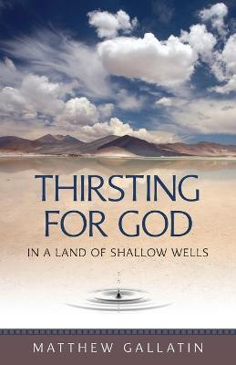 Thirsting for God: In a Land of Shallow Wells - Gallatin, Matthew