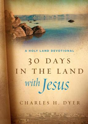 Thirty Days in the Land with Jesus: A Holy Land Devotional - Dyer, Charles H