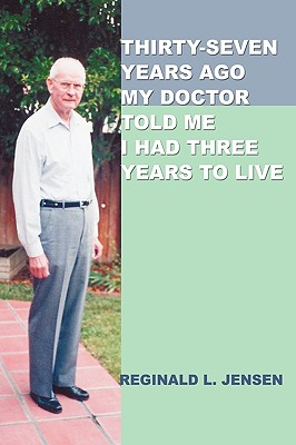 Thirty-Seven Years Ago My Doctor Told Me I Had Three Years to Live - Jensen, Reginald L