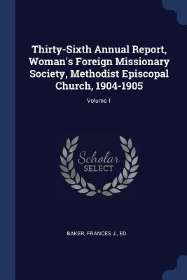 Thirty-Sixth Annual Report, Woman's Foreign Missionary Society, Methodist Episcopal Church, 1904-1905; Volume 1 - Baker, Frances J Ed (Creator)