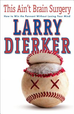 This Ain't Brain Surgery: How to Win the Pennant Without Losing Your Mind - Dierker, Larry