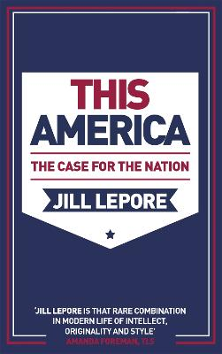 This America: The Case for the Nation - Lepore, Jill