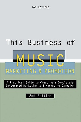 This Business of Music Marketing & Promotion - Lathrop, Tad, and Pettigrew, Jim (Contributions by)