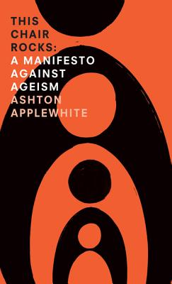 This Chair Rocks: A Manifesto Against Ageism - Applewhite, Ashton