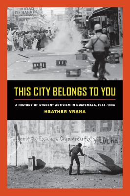This City Belongs to You: A History of Student Activism in Guatemala, 1944-1996 - Vrana, Heather