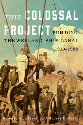 This Colossal Project: Building the Welland Ship Canal, 1913-1932 - Styran, Roberta M, and Taylor, Robert R