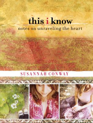 This I Know: Notes on Unraveling the Heart - Conway, Susannah