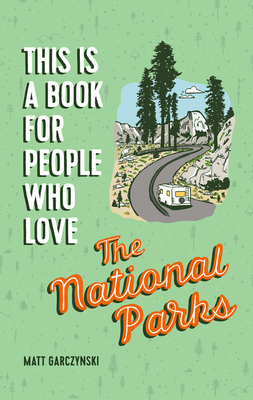 This Is a Book for People Who Love the National Parks - Garczynski, Matt