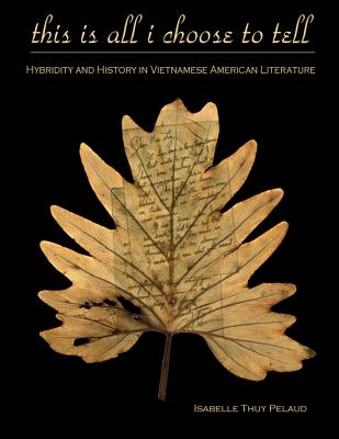 This Is All I Choose to Tell: History and Hybridity in Vietnamese American Literature - Pelaud, Isabelle Thuy