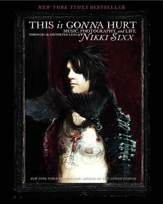 This Is Gonna Hurt: Music, Photography and Life Through the Distorted Lens of Nikki Sixx - Sixx, Nikki