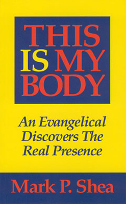 This Is My Body: An Evangelical Discovers the Real Presence - Shea, Mark P