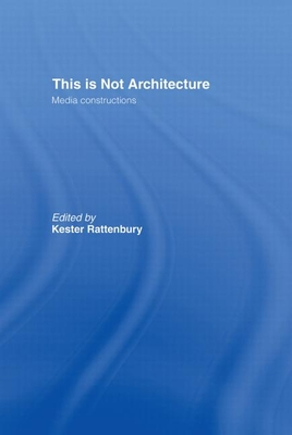 This Is Not Architecture: Media Constructions - Rattenbury, Kester (Editor)