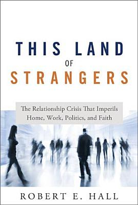 This Land of Strangers: The Relationship Crisis That Imperils Home, Work, Politics, and Faith - Hall, Robert E
