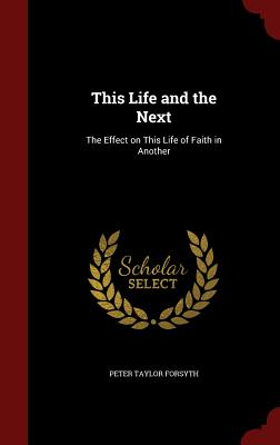 This Life and the Next: The Effect on This Life of Faith in Another - Forsyth, Peter Taylor