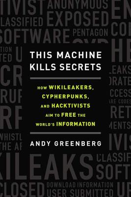 This Machine Kills Secrets: How Wikileakers, Cypherpunks, and Hacktivists Aim to Free the World's Information - Greenberg, Andy
