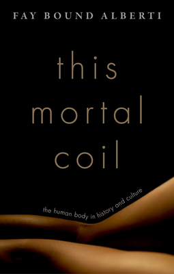 This Mortal Coil: The Human Body in History and Culture - Bound Alberti, Fay