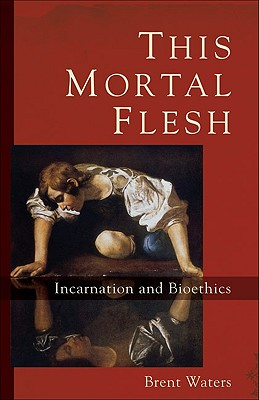 This Mortal Flesh: Incarnation and Bioethics - Waters, Brent