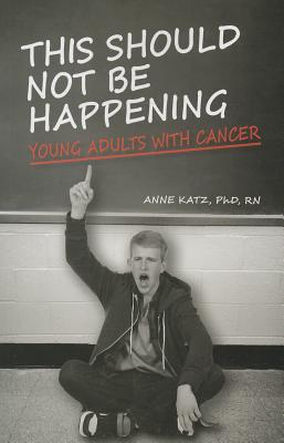 This Should Not Be Happening: Young Adults with Cancer - Katz, Anne, Dr.