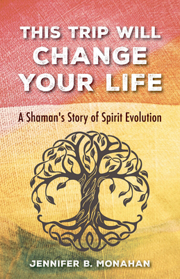 This Trip Will Change Your Life: A Shaman's Story of Spirit Evolution - Monahan, Jennifer B