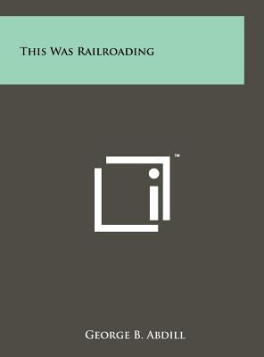 This Was Railroading - Abdill, George B