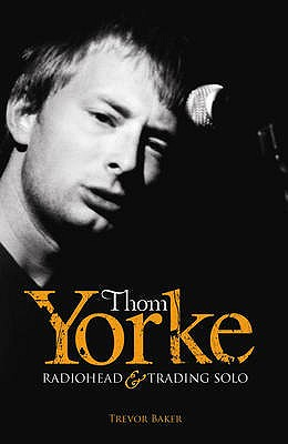 "Thom Yorke: ""Radiohead"" and ""Trading Solo"" - Baker, Trevor"