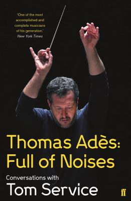 Thomas Ades: Full of Noises: Conversations with Tom Service - Ades, Thomas, and Service, Tom